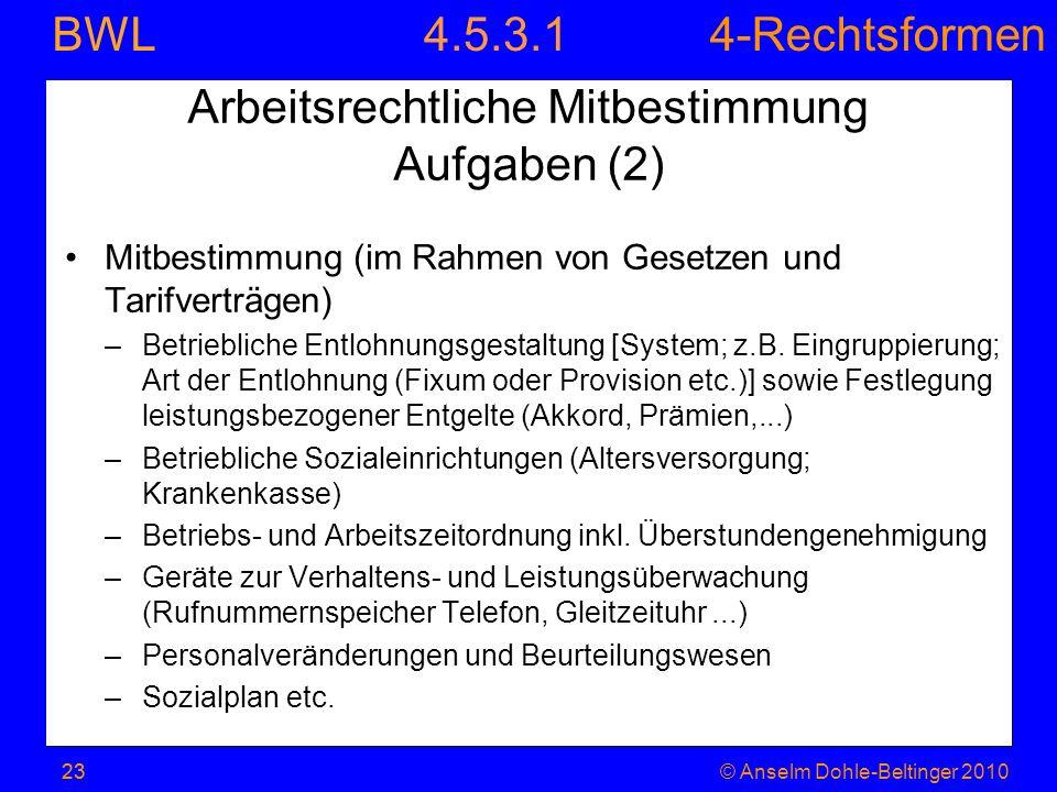 4-Rechtsformen BWL 23© Anselm Dohle-Beltinger 2010 Arbeitsrechtliche Mitbestimmung Aufgaben (2) Mitbestimmung (im Rahmen von Gesetzen und Tarifverträg