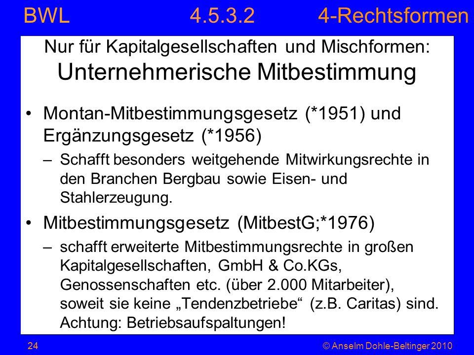 4-Rechtsformen BWL 24© Anselm Dohle-Beltinger 2010 Nur für Kapitalgesellschaften und Mischformen: Unternehmerische Mitbestimmung Montan-Mitbestimmungs