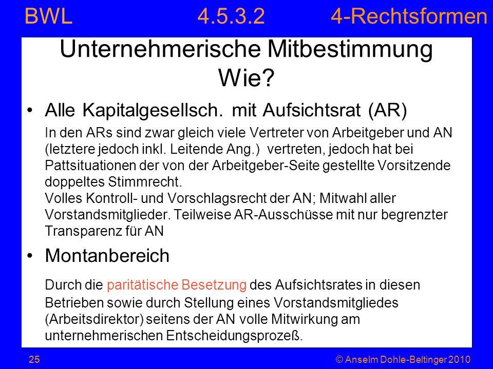 4-Rechtsformen BWL 25© Anselm Dohle-Beltinger 2010 Unternehmerische Mitbestimmung Wie? Alle Kapitalgesellsch. mit Aufsichtsrat (AR) In den ARs sind zw