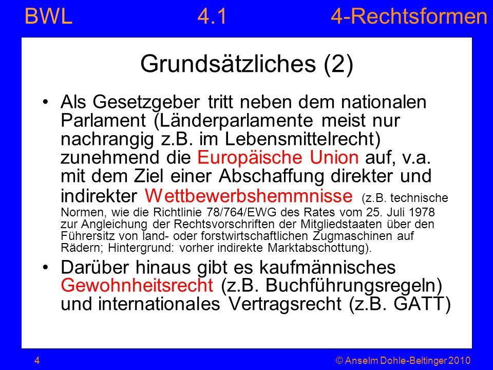 4-Rechtsformen BWL 4© Anselm Dohle-Beltinger 20104 Grundsätzliches (2) Als Gesetzgeber tritt neben dem nationalen Parlament (Länderparlamente meist nu
