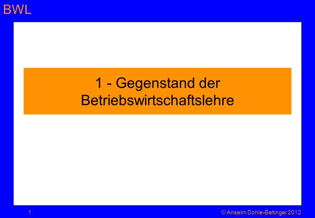 BWL 1 - Gegenstand der Betriebswirtschaftslehre 1© Anselm Dohle-Beltinger 2012