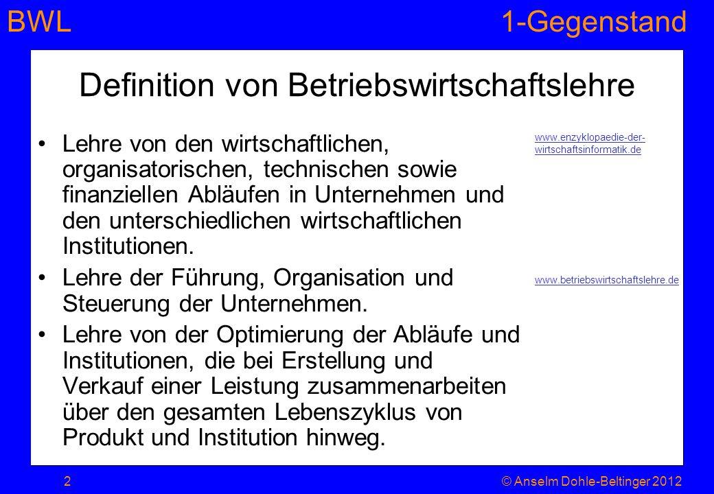 BWL1-Gegenstand Gliederung Kapitel 1 1.Bedürfnisse, Ressourcenknappheit und Märkte 2.Wirtschaften, Effizienz und das ökonomische Prinzip 3.Betriebswirtschaft, Betrieb, Firma, Unternehmen 4.Systematisierungen 1.Bedürfnisse 1.Gliederungen (Maslow etc.) 2.Variabilität und Prägung von Bedürfnissen 2.Güterarten 1.Input – Output 2.Investitionsgut 3.komplementäre – substitutive – indifferente Güter 3.Motive unternehmerischen Handelns X 3© Anselm Dohle-Beltinger 2012