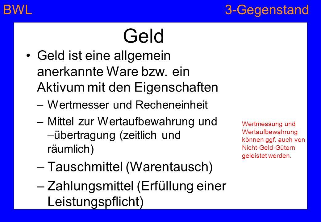 BWL3-Gegenstand © Anselm Dohle-Beltinger 2010 Geld Geld ist eine allgemein anerkannte Ware bzw. ein Aktivum mit den Eigenschaften –Wertmesser und Rech