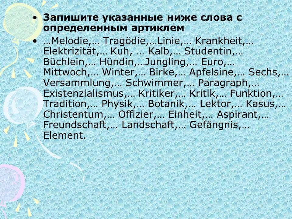 Запишите указанные ниже слова с определенным артиклем …Melodie,… Tragödie,…Linie,… Krankheit,… Elektrizität,… Kuh, … Kalb,… Studentin,… Büchlein,… Hün