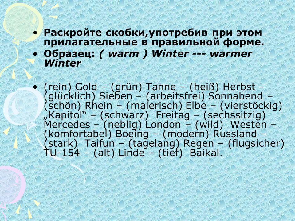 Раскройте скобки,употребив при этом прилагательные в правильной форме. Образец: ( warm ) Winter --- warmer Winter (rein) Gold – (grün) Tanne – (heiß)
