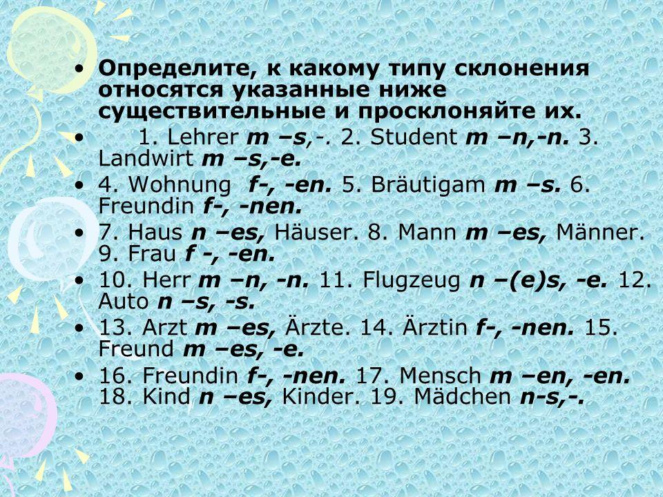 Определите, к какому типу склонения относятся указанные ниже существительные и просклоняйте их. 1. Lehrer m –s,-. 2. Student m –n,-n. 3. Landwirt m –s