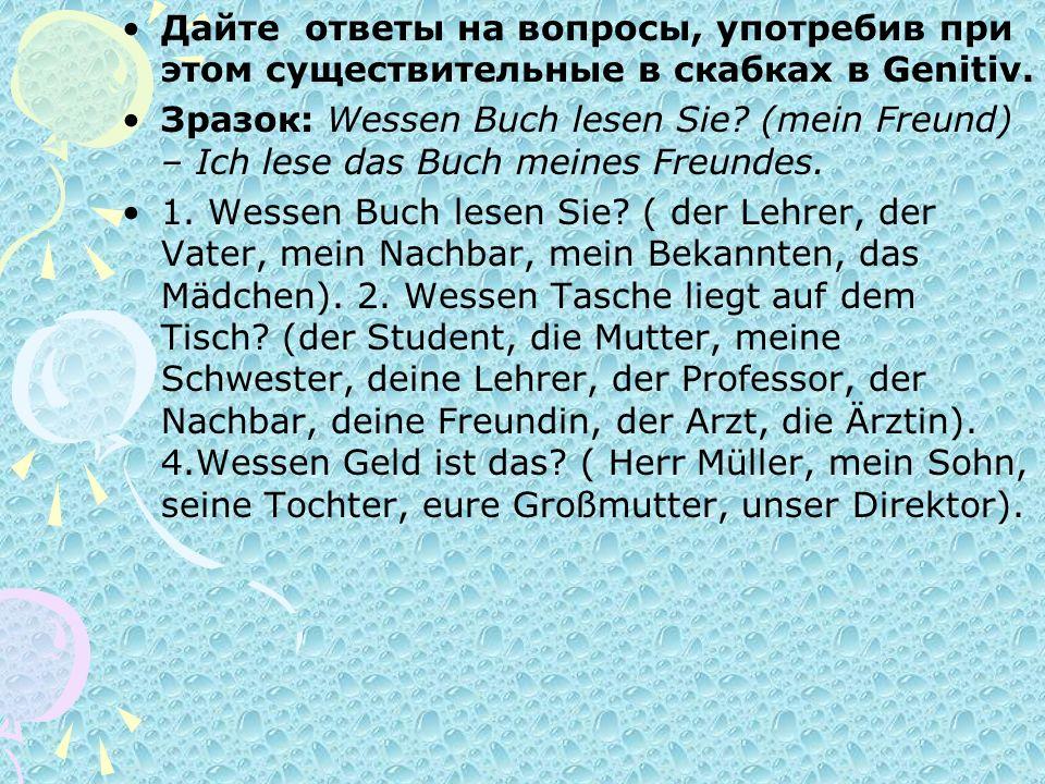 Дайте ответы на вопросы, употребив при этом существительные в скабках в Genitiv. Зразок: Wessen Buch lesen Sie? (mein Freund) – Ich lese das Buch mein