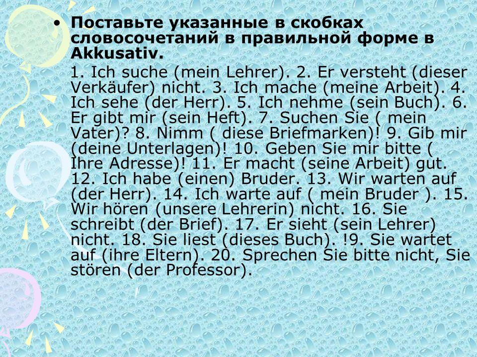 Поставьте указанные в скобках словосочетаний в правильной форме в Akkusativ. 1. Ich suche (mein Lehrer). 2. Er versteht (dieser Verkäufer) nicht. 3. I