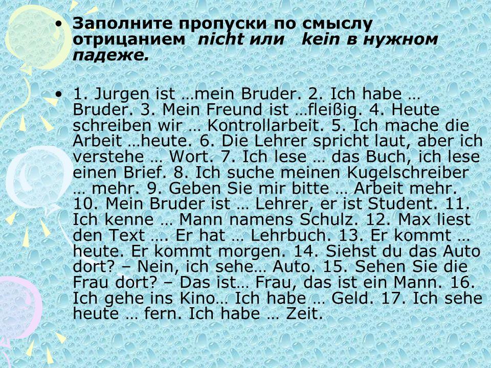 Заполните пропуски по смыслу отрицанием nicht или kein в нужном падеже. 1. Jurgen ist …mein Bruder. 2. Ich habe … Bruder. 3. Mein Freund ist …fleißig.