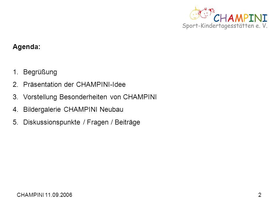 CHAMPINI 11.09.20062 Agenda: 1.Begrüßung 2.Präsentation der CHAMPINI-Idee 3.Vorstellung Besonderheiten von CHAMPINI 4.Bildergalerie CHAMPINI Neubau 5.