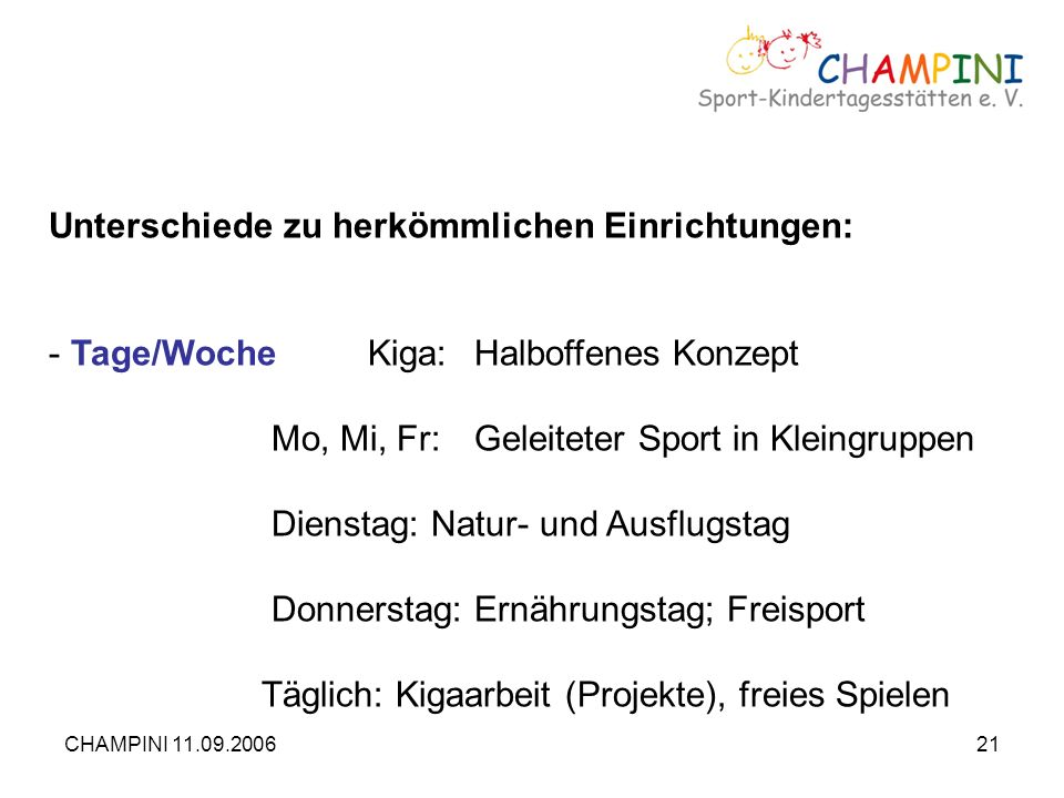 CHAMPINI 11.09.200621 Unterschiede zu herkömmlichen Einrichtungen: - Tage/WocheKiga:Halboffenes Konzept Mo, Mi, Fr:Geleiteter Sport in Kleingruppen Di