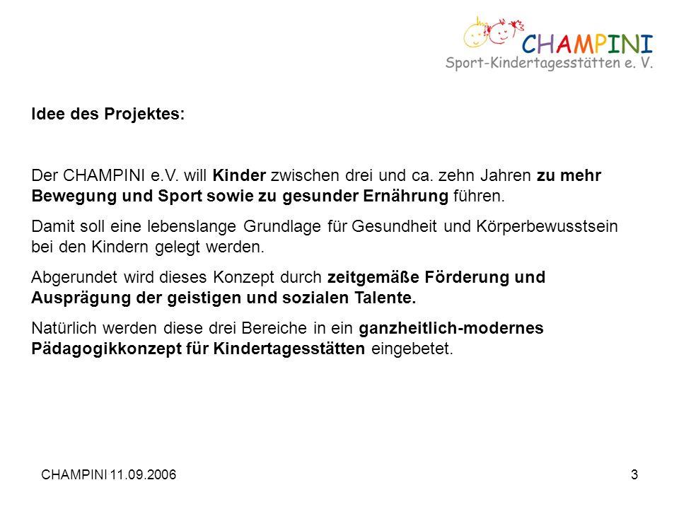 CHAMPINI 11.09.20063 Idee des Projektes: Der CHAMPINI e.V. will Kinder zwischen drei und ca. zehn Jahren zu mehr Bewegung und Sport sowie zu gesunder