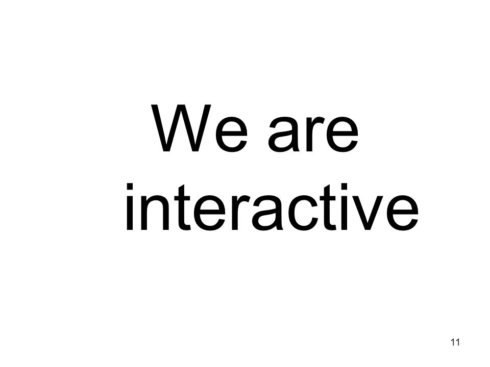 11 We are interactive