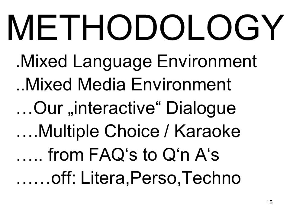 15 METHODOLOGY.Mixed Language Environment..Mixed Media Environment …Our interactive Dialogue ….Multiple Choice / Karaoke ….. from FAQs to Qn As ……off: