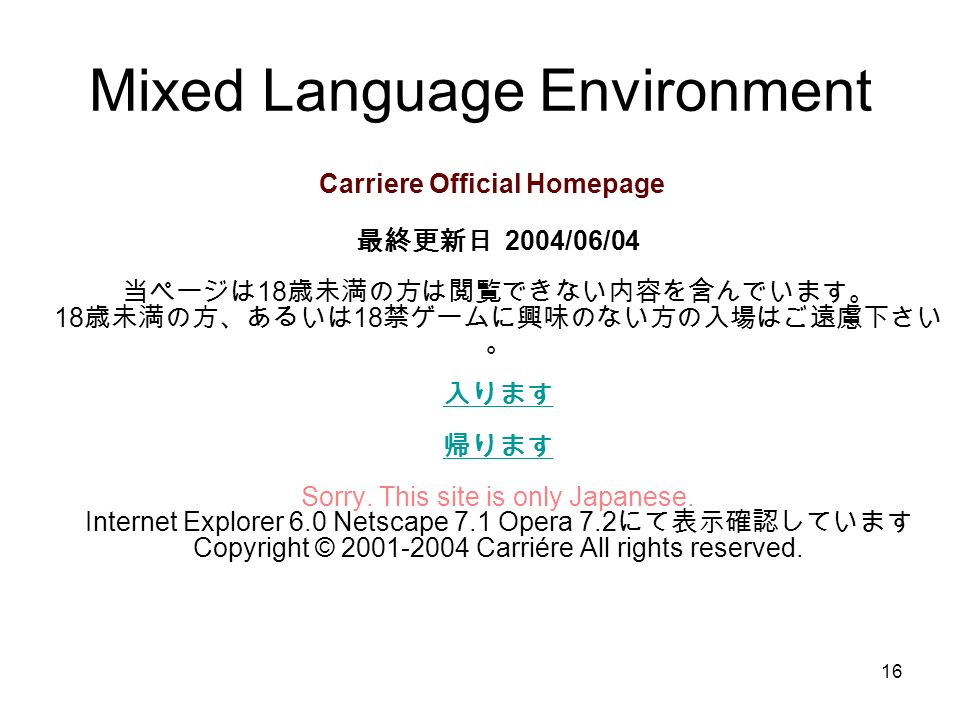 16 Mixed Language Environment Carriere Official Homepage 2004/06/04 18 18 18 Sorry. This site is only Japanese. Internet Explorer 6.0 Netscape 7.1 Ope