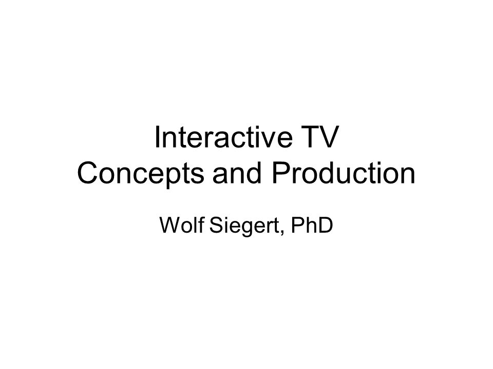Interactive TV Concepts and Production Wolf Siegert, PhD