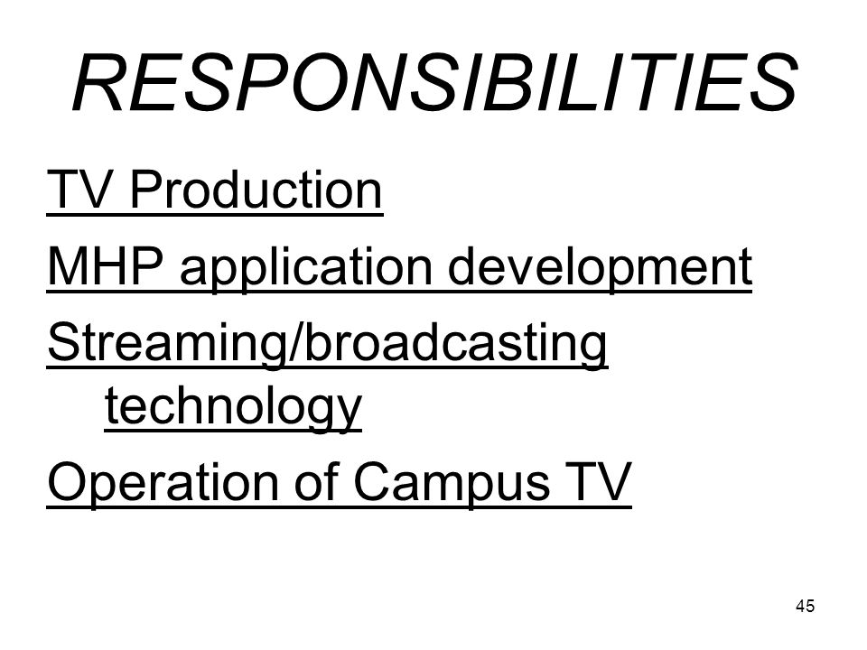45 RESPONSIBILITIES TV Production MHP application development Streaming/broadcasting technology Operation of Campus TV