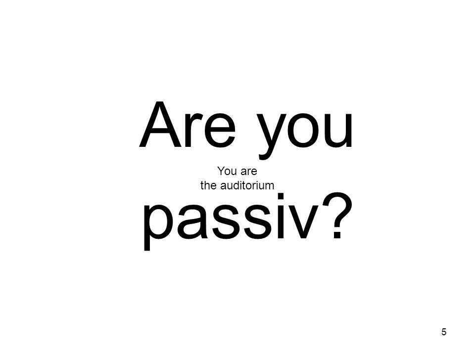 5 Are you passiv? You are the auditorium