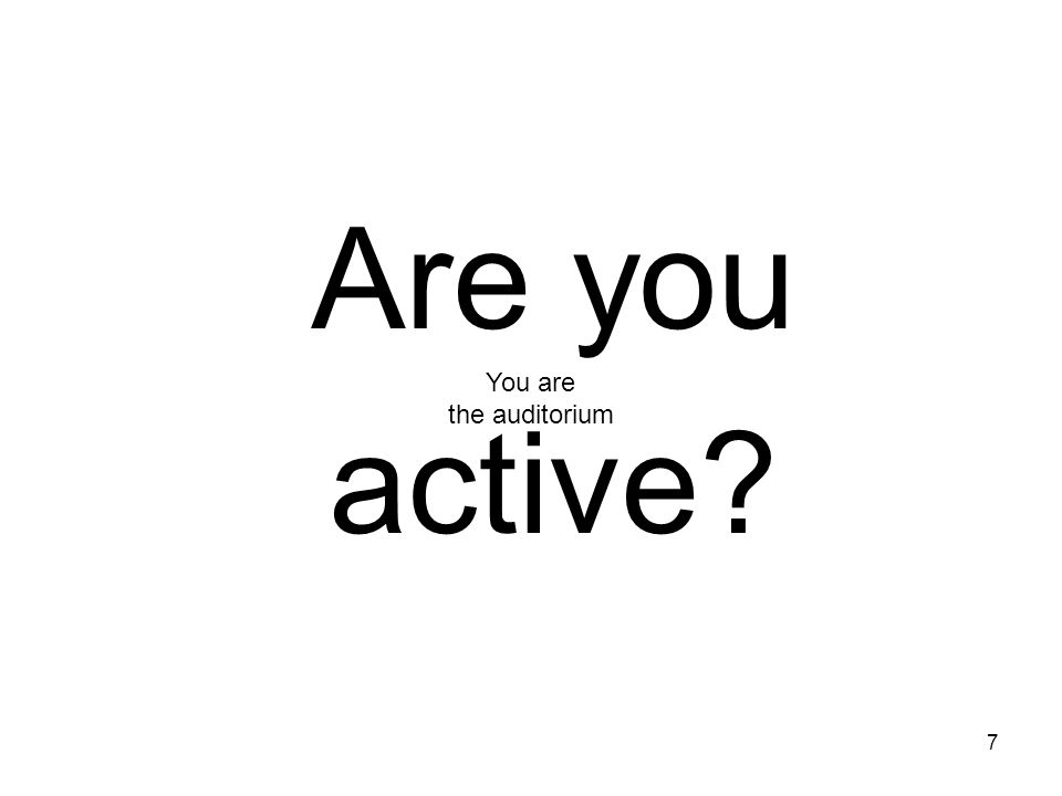 7 Are you active? You are the auditorium