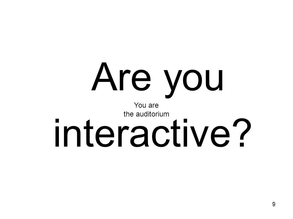 9 Are you interactive? You are the auditorium