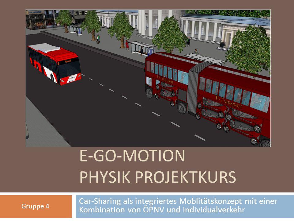 E-GO-MOTION PHYSIK PROJEKTKURS Car-Sharing als integriertes Moblitätskonzept mit einer Kombination von ÖPNV und Individualverkehr Gruppe 4