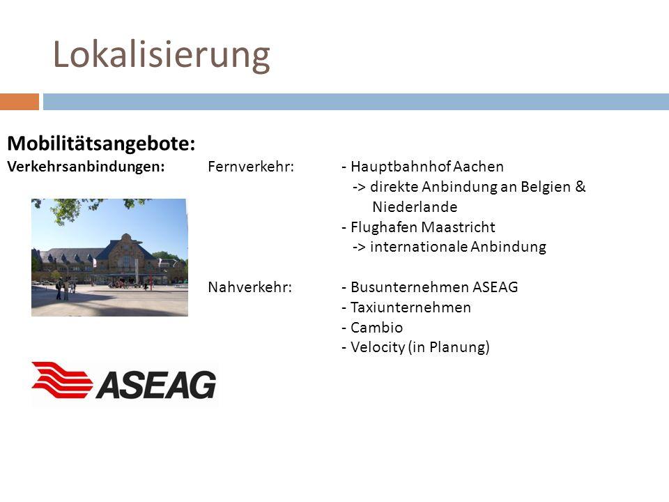 Lokalisierung Mobilitätsangebote: Verkehrsanbindungen:Fernverkehr:- Hauptbahnhof Aachen -> direkte Anbindung an Belgien & Niederlande - Flughafen Maas