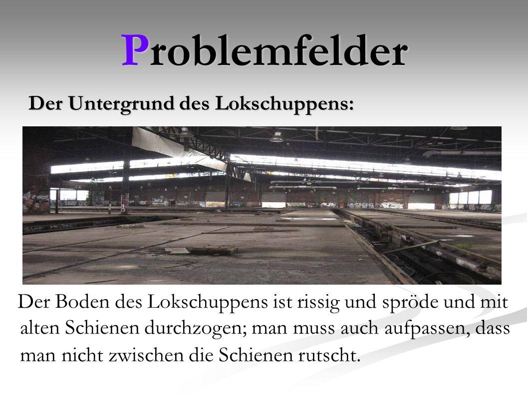 Problemfelder Der Untergrund des Lokschuppens: Der Boden des Lokschuppens ist rissig und spröde und mit alten Schienen durchzogen; man muss auch aufpassen, dass man nicht zwischen die Schienen rutscht.