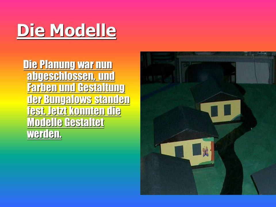 Die Modelle Die Planung war nun abgeschlossen, und Farben und Gestaltung der Bungalows standen fest. Jetzt konnten die Modelle Gestaltet werden. Die P