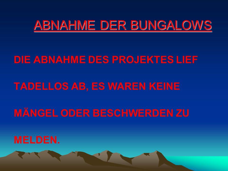 ABNAHME DER BUNGALOWS DIE ABNAHME DES PROJEKTES LIEF TADELLOS AB, ES WAREN KEINE MÄNGEL ODER BESCHWERDEN ZU MELDEN.
