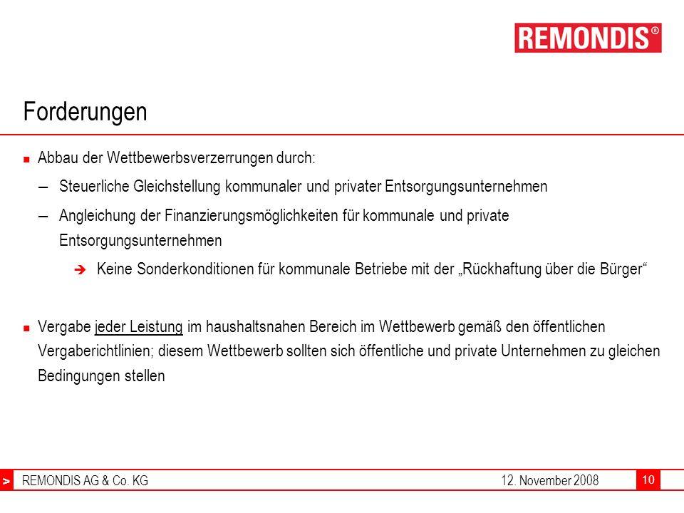 > REMONDIS AG & Co. KG12. November 2008 > 10 Forderungen Abbau der Wettbewerbsverzerrungen durch: – Steuerliche Gleichstellung kommunaler und privater