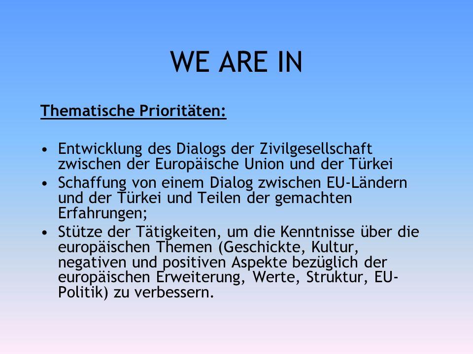 WE ARE IN Thematische Prioritäten: Entwicklung des Dialogs der Zivilgesellschaft zwischen der Europäische Union und der Türkei Schaffung von einem Dialog zwischen EU-Ländern und der Türkei und Teilen der gemachten Erfahrungen; Stütze der Tätigkeiten, um die Kenntnisse über die europäischen Themen (Geschickte, Kultur, negativen und positiven Aspekte bezüglich der europäischen Erweiterung, Werte, Struktur, EU- Politik) zu verbessern.
