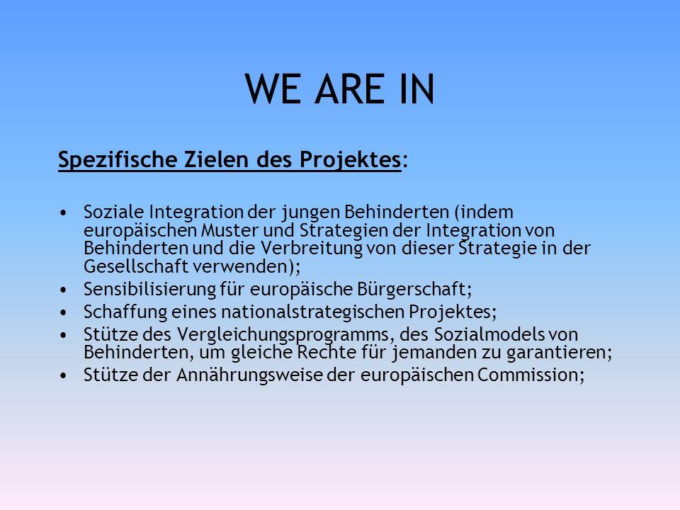 WE ARE IN Spezifische Zielen des Projektes: Soziale Integration der jungen Behinderten (indem europäischen Muster und Strategien der Integration von Behinderten und die Verbreitung von dieser Strategie in der Gesellschaft verwenden); Sensibilisierung für europäische Bürgerschaft; Schaffung eines nationalstrategischen Projektes; Stütze des Vergleichungsprogramms, des Sozialmodels von Behinderten, um gleiche Rechte für jemanden zu garantieren; Stütze der Annährungsweise der europäischen Commission;
