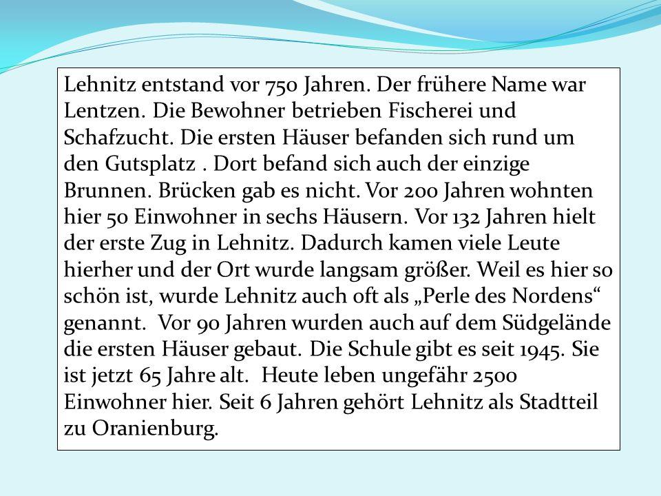 Lehnitz entstand vor 750 Jahren. Der frühere Name war Lentzen. Die Bewohner betrieben Fischerei und Schafzucht. Die ersten Häuser befanden sich rund u