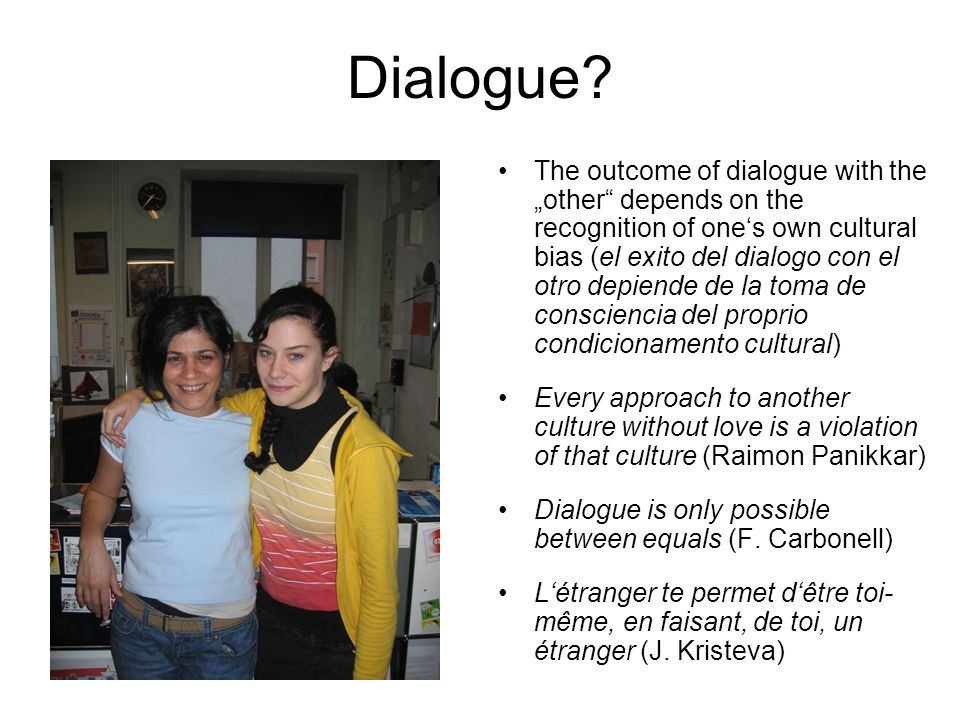 Dialogue? The outcome of dialogue with the other depends on the recognition of ones own cultural bias (el exito del dialogo con el otro depiende de la