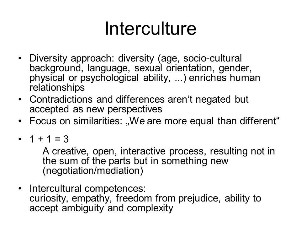 Interculture Diversity approach: diversity (age, socio-cultural background, language, sexual orientation, gender, physical or psychological ability,...) enriches human relationships Contradictions and differences arent negated but accepted as new perspectives Focus on similarities: We are more equal than different 1 + 1 = 3 A creative, open, interactive process, resulting not in the sum of the parts but in something new (negotiation/mediation) Intercultural competences: curiosity, empathy, freedom from prejudice, ability to accept ambiguity and complexity