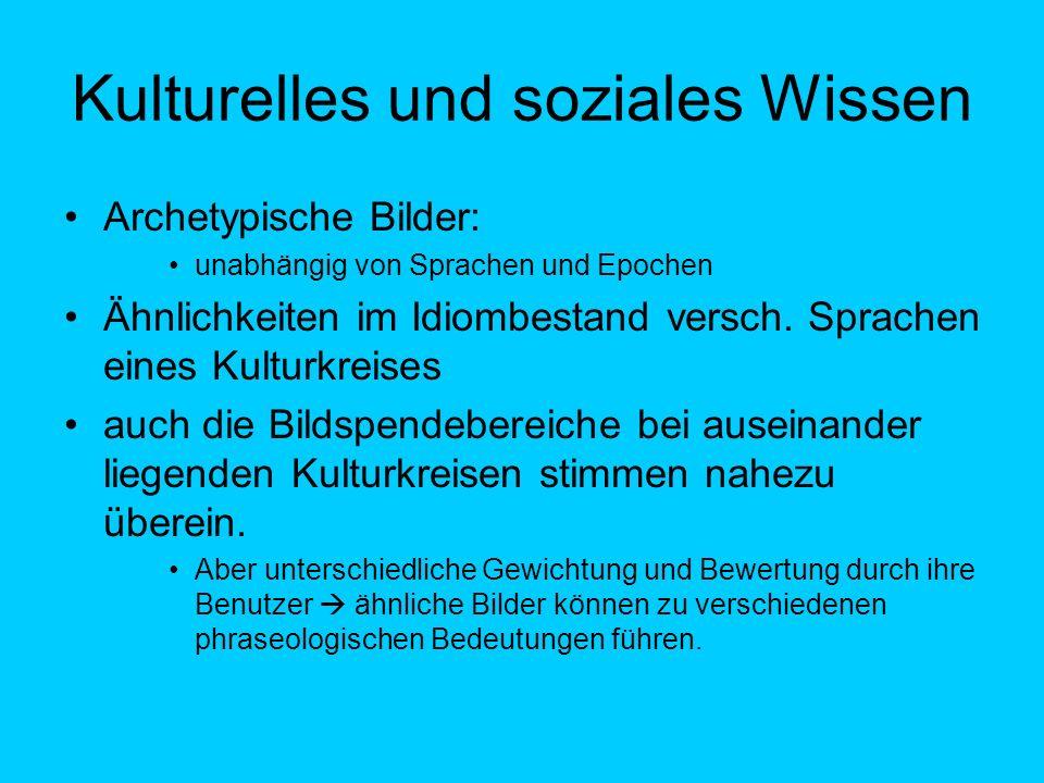 Kulturelles und soziales Wissen Archetypische Bilder: unabhängig von Sprachen und Epochen Ähnlichkeiten im Idiombestand versch. Sprachen eines Kulturk