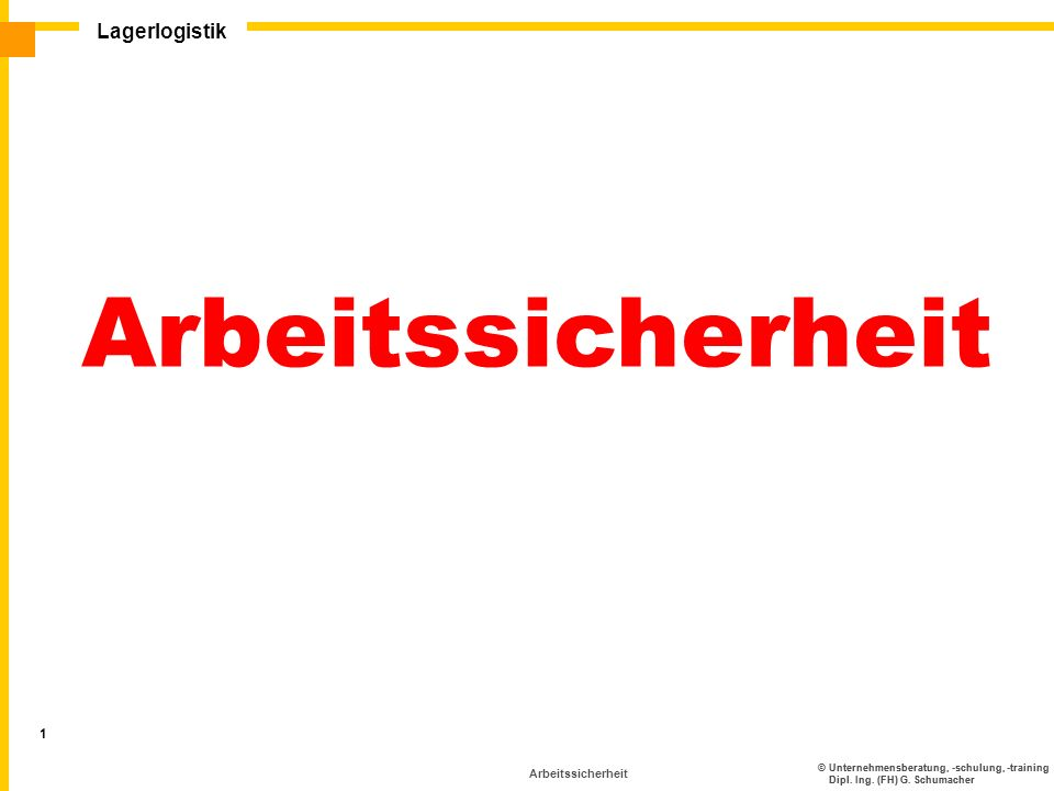 ©Unternehmensberatung, -schulung, -training Dipl. Ing. (FH) G. Schumacher Lagerlogistik 1 Arbeitssicherheit ©Unternehmensberatung, -schulung, -trainin