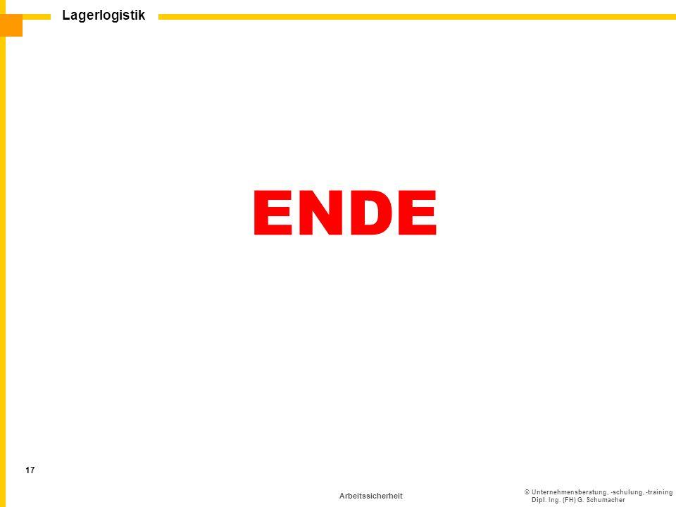 ©Unternehmensberatung, -schulung, -training Dipl. Ing. (FH) G. Schumacher Lagerlogistik 17 Arbeitssicherheit ENDE