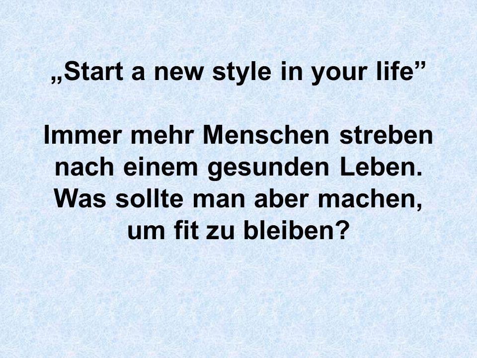 Start a new style in your life Immer mehr Menschen streben nach einem gesunden Leben. Was sollte man aber machen, um fit zu bleiben?