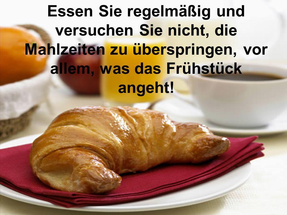Essen Sie regelmäßig und versuchen Sie nicht, die Mahlzeiten zu überspringen, vor allem, was das Frühstück angeht!