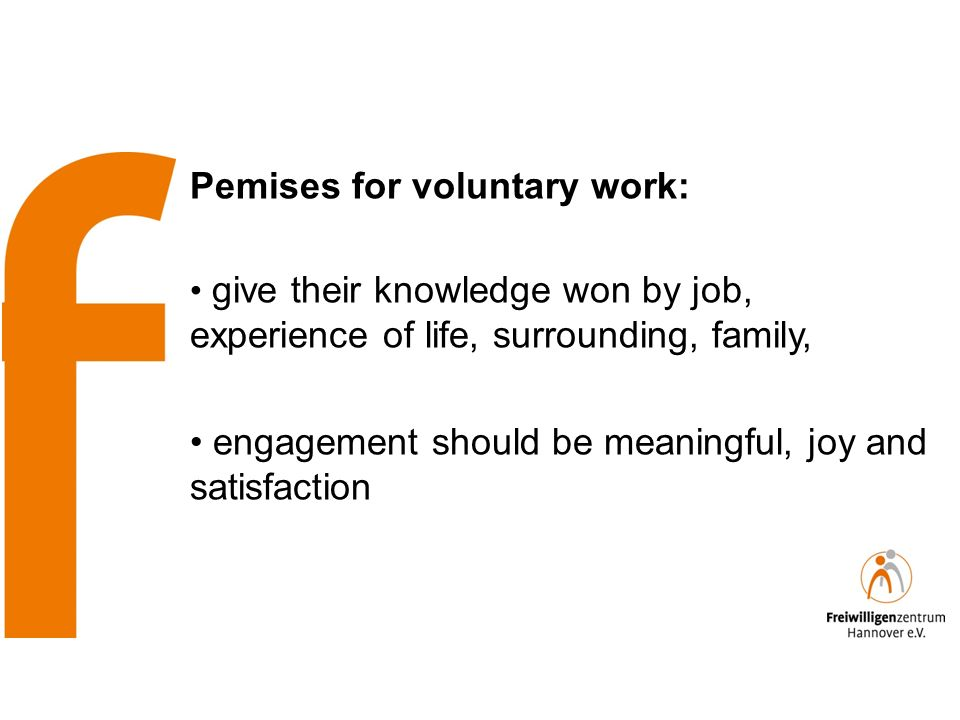 Pemises for voluntary work: give their knowledge won by job, experience of life, surrounding, family, engagement should be meaningful, joy and satisfaction