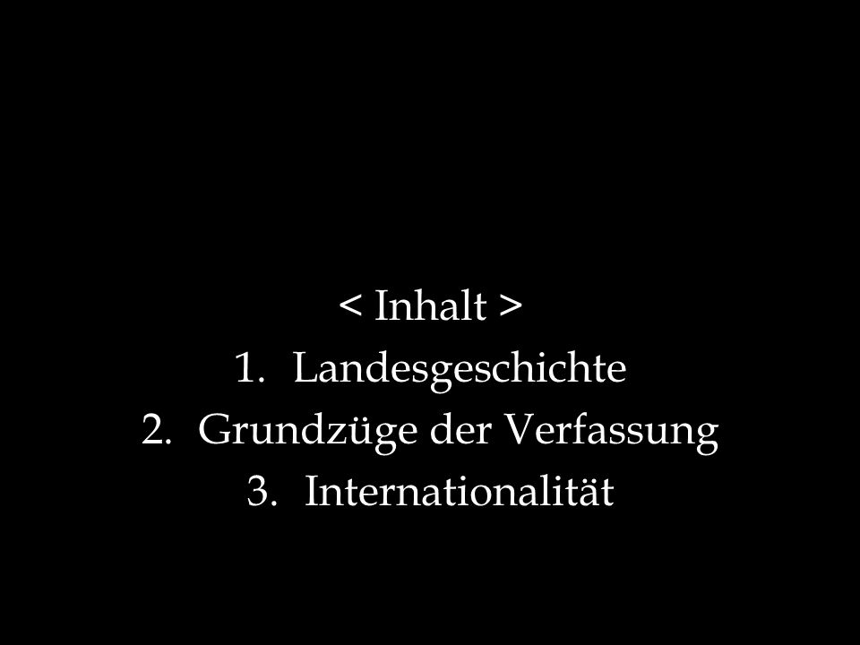 1.Landesgeschichte 2.Grundzüge der Verfassung 3.Internationalität