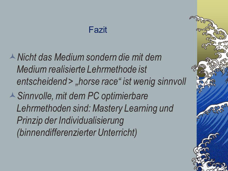 Fazit Nicht das Medium sondern die mit dem Medium realisierte Lehrmethode ist entscheidend > horse race ist wenig sinnvoll Sinnvolle, mit dem PC optim