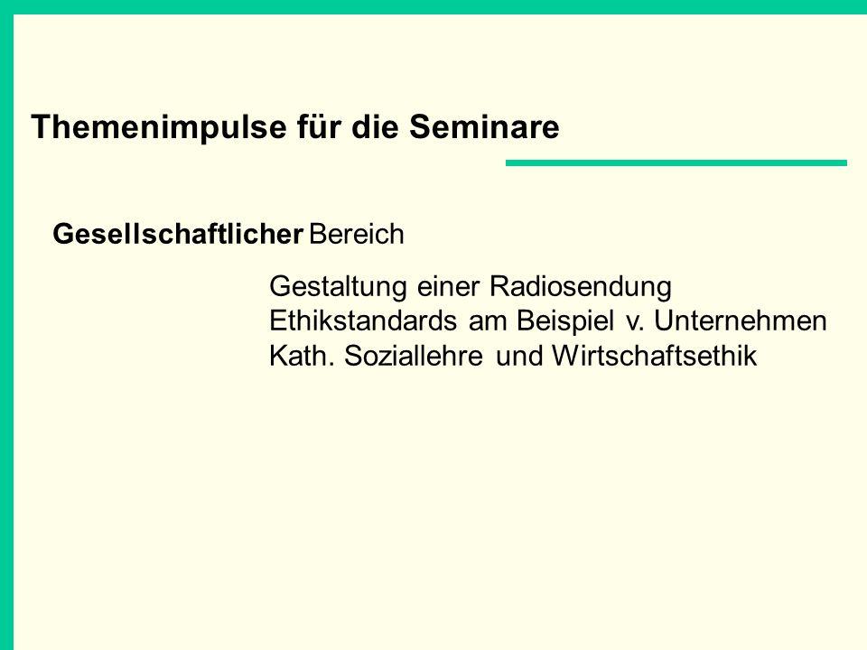 Themenimpulse für die Seminare Gesellschaftlicher Bereich Gestaltung einer Radiosendung Ethikstandards am Beispiel v. Unternehmen Kath. Soziallehre un