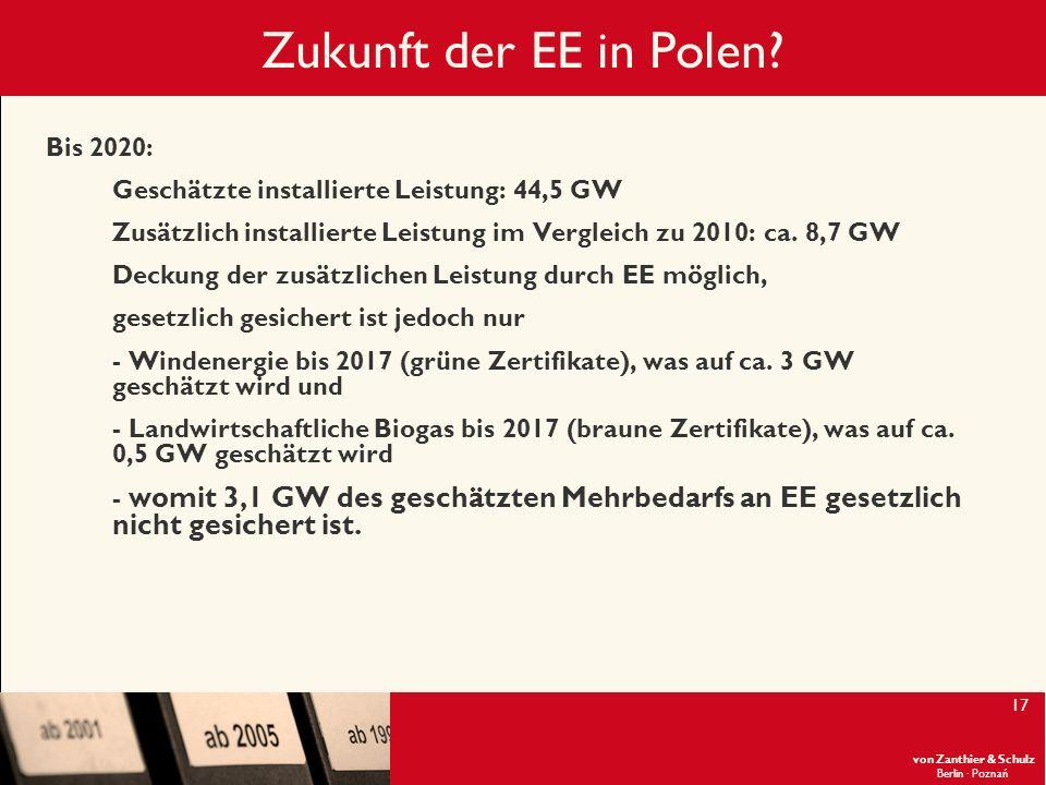 von Zanthier & Schulz Berlin· Poznań 17 Zukunft der EE in Polen? Bis 2020: Geschätzte installierte Leistung: 44,5 GW Zusätzlich installierte Leistung