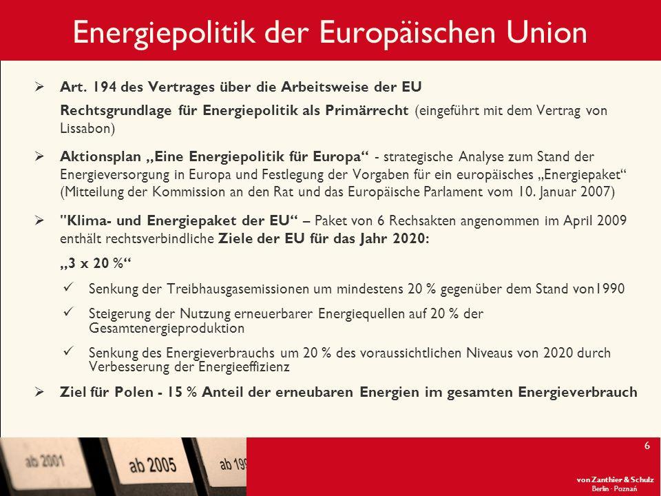 von Zanthier & Schulz Berlin· Poznań 7 Energiepolitik der Europäischen Union Energie 2020 – eine Strategie für wettbewerbsfähige, nachhaltige und sichere Energie Mitteilung der Kommission an das Europäische Parlament und den Rat vom 10.11.2010 Ergänzung des Klima- und Energiepaket der EU, die dazu beitragen soll, die in dem EU-Paket festgelegten Ziele zu erreichen Enthält energiepolitische Prioritäten der nächsten zehn Jahre sowie Maßnahmen zur Bewältigung folgender Herausforderungen: 1.