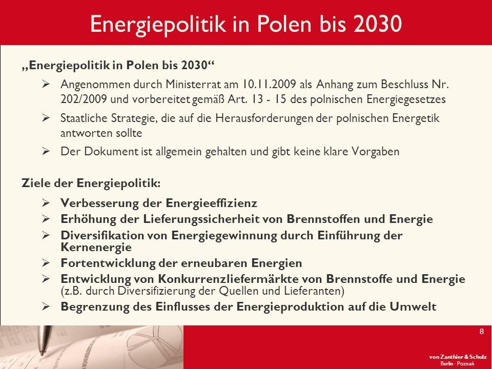 von Zanthier & Schulz Berlin· Poznań 9 Energiepolitik in Polen bis 2030 Maßnahmen geplant in dem Dokument Energiepolitik in Polen bis 2030: Grundreform des Energierechts in Polen nach Maßgaben der EU noch nicht durchgeführt Einführung von angemessenen Vorschriften zur Durchführung der Grundsätze der Energiepolitik in Polen teilweise eingeführt (z.B.