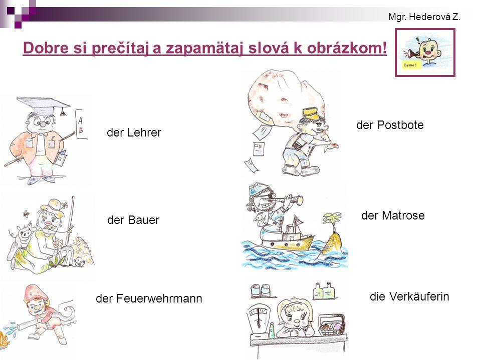 Dobre si prečítaj a zapamätaj slová k obrázkom! der Lehrer der Bauer der Feuerwehrmann der Postbote der Matrose die Verkäuferin Mgr. Hederová Z.