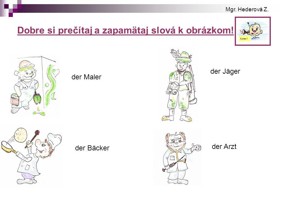 Dobre si prečítaj a zapamätaj slová k obrázkom! der Maler der Bäcker der Jäger der Arzt Mgr. Hederová Z.