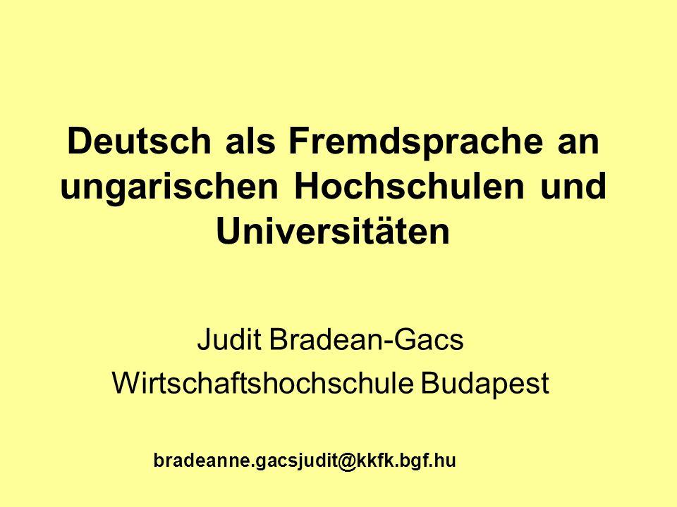 Deutsch als Fremdsprache an ungarischen Hochschulen und Universitäten Judit Bradean-Gacs Wirtschaftshochschule Budapest bradeanne.gacsjudit@kkfk.bgf.h
